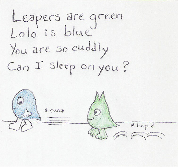 Leapers are green / Lolo is blue / You are so cuddly / Can I sleep on you? [Lolo running, Leaper hopping after him]