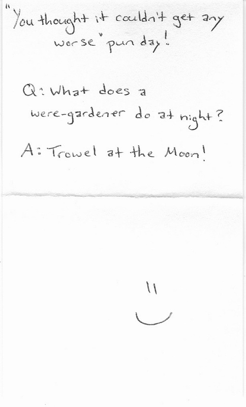 You thought it couldn't get any worse pun day! Q: What does a were-gardener do at night? Trowel at the moon!