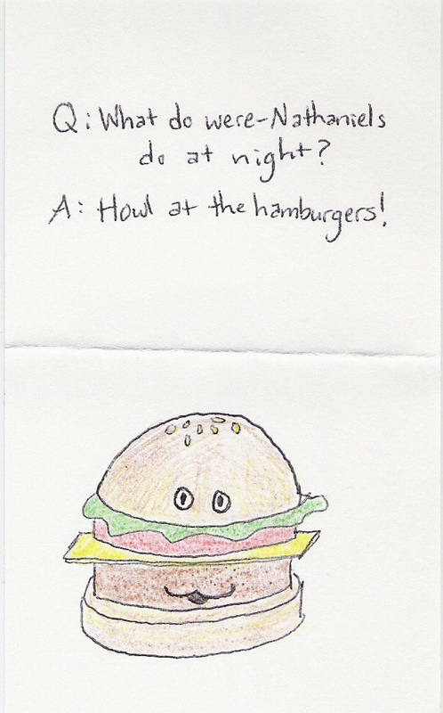 Q: What do were-Nathaniels do at night? A: Howl at the hamburgers! [picture of happy hamburger]
