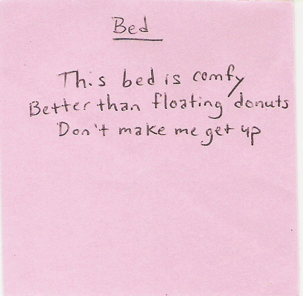 Bed: This bed is comfy / Better than floating donuts / Don't make me get up