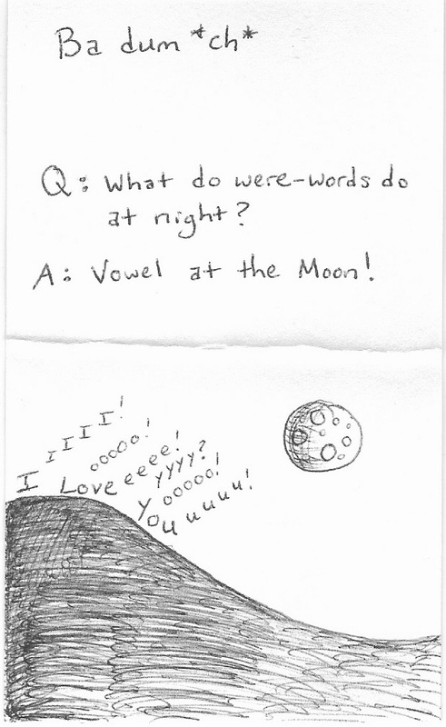 Ba dum *ch* Q: What do were-words do at night? A: Vowel at the moon!  IIIIIIIIII! Looooo!veeeee! Yyyyy?ooooo!uuuuu! [picture of a hill with words calling out to the moon]